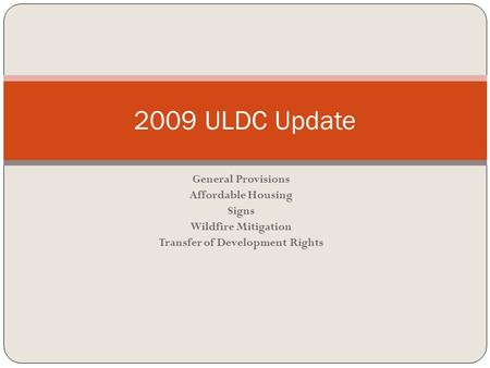 General Provisions Affordable Housing Signs Wildfire Mitigation Transfer of Development Rights 2009 ULDC Update.