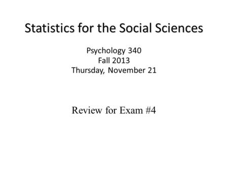 Statistics for the Social Sciences Psychology 340 Fall 2013 Thursday, November 21 Review for Exam #4.