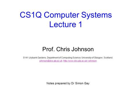 CS1Q <strong>Computer</strong> Systems Lecture 1 Prof. Chris Johnson S141 Lilybank Gardens, Department of <strong>Computing</strong> Science, University of Glasgow, Scotland.