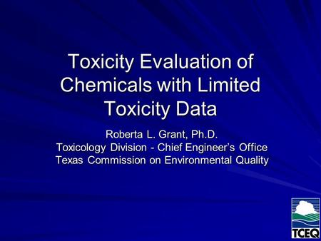 Toxicity Evaluation of Chemicals with Limited Toxicity Data Roberta L. Grant, Ph.D. Toxicology Division - Chief Engineer's Office Texas Commission on Environmental.