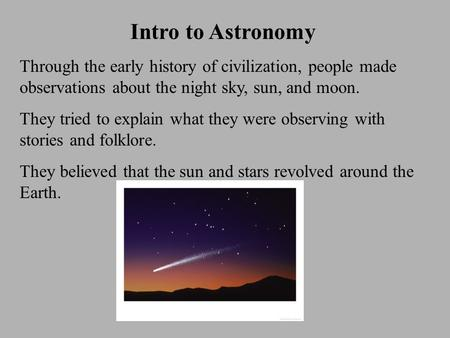 Intro to Astronomy Through the early history of civilization, people made observations about the night sky, sun, and moon. They tried to explain what they.