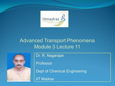 Dr. R. Nagarajan Professor Dept of Chemical Engineering IIT Madras Advanced Transport Phenomena Module 3 Lecture 11.