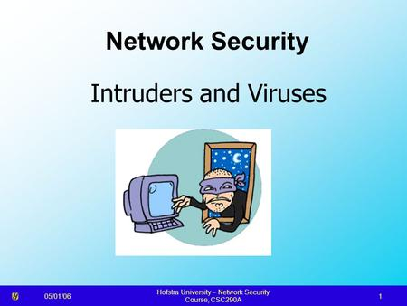 05/01/06 Hofstra University – Network <strong>Security</strong> Course, CSC290A 1 Network <strong>Security</strong> Intruders and Viruses.