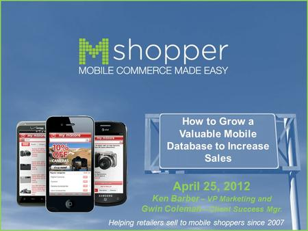 Helping retailers sell to mobile shoppers since 2007 How to Grow a Valuable Mobile Database to Increase Sales April 25, 2012 Ken Barber – VP Marketing.