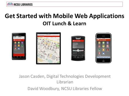 Get Started with Mobile Web Applications OIT Lunch & Learn Jason Casden, Digital Technologies Development Librarian David Woodbury, NCSU Libraries Fellow.