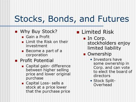 Stocks, Bonds, and Futures Why Buy Stock? Gain a Profit Limit the Risk on their investment Become a part of a corporation Profit Potential Capital gain-