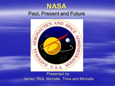 NASA Past, Present and Future Presented by: James, Rick, Michelle, Trina and Michelle.