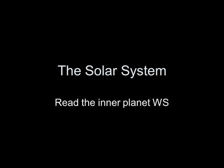 The Solar System Read the inner planet WS. Inner Planets WS 1. Mercury 2. Venus 3. Earth 4. Mars 5. all 6.Earth 7. Venus 8. Mars 9.Earth. Mars 10. Venus.