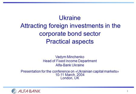 1 Ukraine Attracting foreign investments in the corporate bond sector Practical aspects Vadym Minchenko Head of Fixed Income Department Alfa-Bank Ukraine.