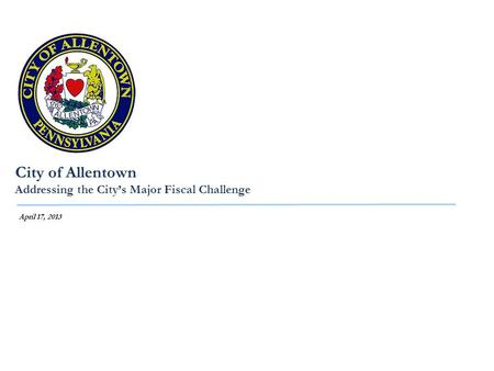 City of Allentown Addressing the City's Major Fiscal Challenge April 17, 2013.