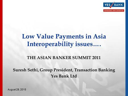 THE ASIAN BANKER SUMMIT 2011 Suresh Sethi, Group President, Transaction Banking Yes Bank Ltd Low Value Payments in Asia Interoperability issues…. August.