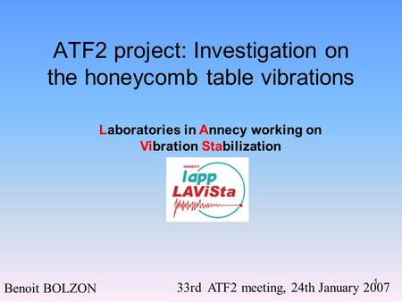 1 ATF2 project: Investigation on the honeycomb table vibrations Benoit BOLZON 33rd ATF2 meeting, 24th January 2007 Laboratories in Annecy working on Vibration.