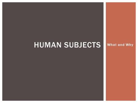 What and Why HUMAN SUBJECTS.  Science – explanation and prediction  What is the purpose of those explanations and predictions?  Science as a social.
