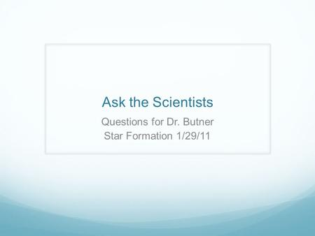 Ask the Scientists Questions for Dr. Butner Star Formation 1/29/11.
