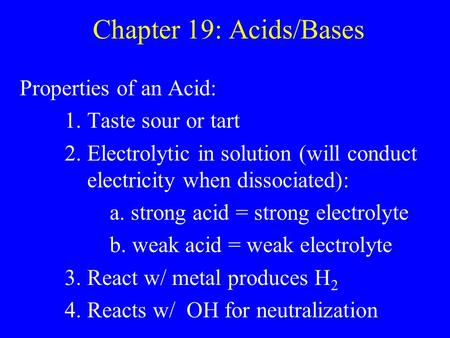 Chapter 19: Acids/Bases Properties of an Acid: 1. Taste sour or tart 2. Electrolytic in solution (will conduct electricity when dissociated): a. strong.