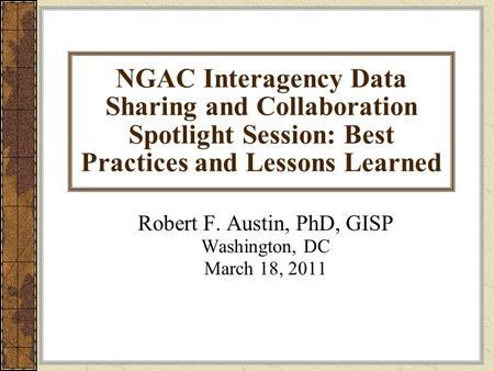 NGAC Interagency Data Sharing and Collaboration Spotlight Session: Best Practices and Lessons Learned Robert F. Austin, PhD, GISP Washington, DC March.