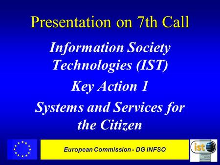 European Commission - DG INFSO Presentation on 7th Call Information Society Technologies (IST) Key Action 1 Systems and Services for the Citizen.