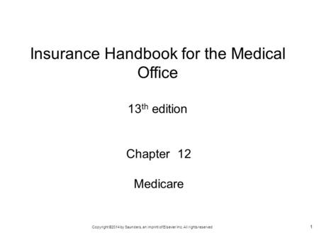 Copyright ©2014 by Saunders, an imprint of Elsevier Inc. All rights reserved 1 Chapter 12 Medicare Insurance Handbook for the Medical Office 13 th edition.
