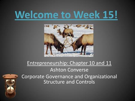 Welcome to Week 15! Entrepreneurship: Chapter 10 and 11 Ashton Converse Corporate Governance and Organizational Structure and Controls.