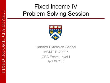 FIXED INCOME: CFA LEVEL I Fixed Income IV Problem Solving Session Harvard Extension School MGMT E-2900b CFA Exam Level I April 13, 2010.