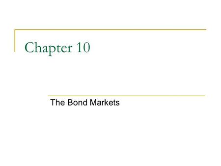 Chapter 10 The Bond Markets. 2 Chapter Preview We examine how capital markets operate, and then focus our attention on the bonds and the bond market.