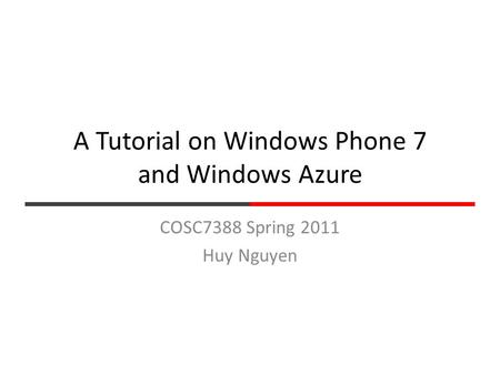 A Tutorial on Windows Phone 7 and Windows Azure COSC7388 Spring 2011 Huy Nguyen.