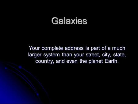 Galaxies Your complete address is part of a much larger system than your street, city, state, country, and even the planet Earth.