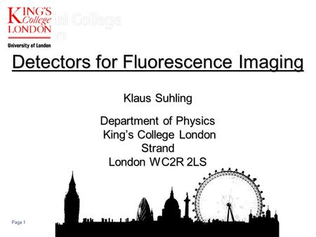 Page 1 Detectors for Fluorescence Imaging Klaus Suhling Department of Physics King's College London Strand London WC2R 2LS.
