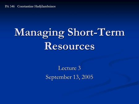 Managing Short-Term Resources Lecture 3 September 13, 2005 PA 546 Constantine Hadjilambrinos.