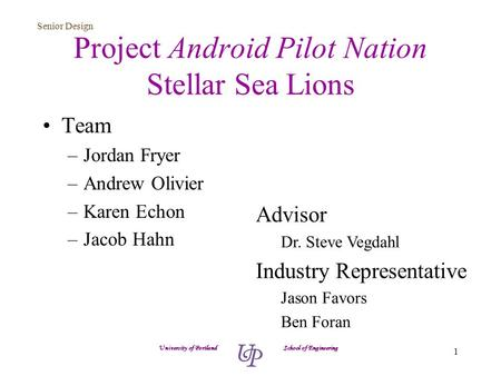 Senior Design 1 Project Android Pilot Nation Stellar Sea Lions Team –Jordan Fryer –Andrew Olivier –Karen Echon –Jacob Hahn University of Portland School.