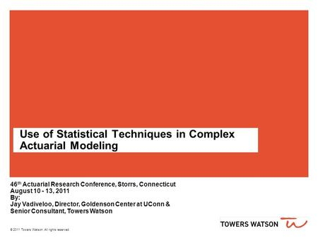 © 2011 Towers Watson. All rights reserved. Use of Statistical Techniques in Complex Actuarial Modeling 46 th Actuarial Research Conference, Storrs, Connecticut.