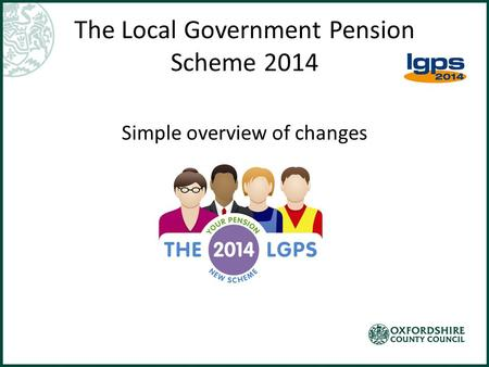 The Local Government Pension Scheme 2014 Simple overview of changes.