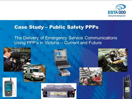 Case Study – Public Safety PPPs The Delivery of Emergency Service Communications Using PPP's in Victoria – Current and Future.