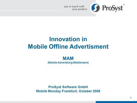 1 Innovation in Mobile Offline Advertisment MAM (Mobile Advertising Middleware) ProSyst Software GmbH Mobile Monday Frankfurt, October 2008.