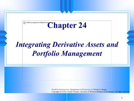1 Chapter 24 Integrating Derivative Assets and Portfolio Management Portfolio Construction, Management, & Protection, 5e, Robert A. Strong Copyright ©2009.