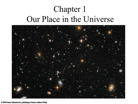Chapter 1 Our Place in the Universe. 1.1 A Modern View of the Universe What is our place in the universe? How did we come to be? How can we know what.