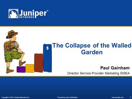 Copyright © 2007 Juniper Networks, Inc. Proprietary and Confidentialwww.juniper.net 1 The Collapse of the Walled Garden Paul Gainham Director Service Provider.