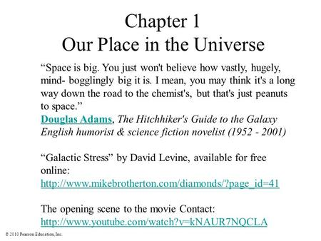 "© 2010 Pearson Education, Inc. Chapter 1 Our Place in the Universe ""Space is big. You just won't believe how vastly, hugely, mind- bogglingly big it is."
