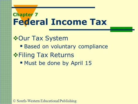 © South-Western Educational Publishing Chapter 7 Federal Income Tax  Our Tax System  Based on voluntary compliance  Filing Tax Returns  Must be done.