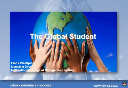 STUDY + EXPERIENCE = SUCCESS www.icms.edu.au The Global Student Frank Prestipino Managing Director International College of Management Sydney.