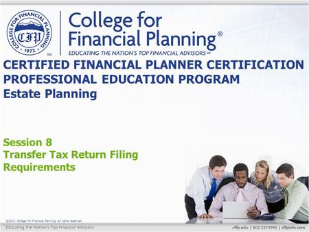 ©2015, College for Financial Planning, all rights reserved. Session 8 Transfer Tax Return Filing Requirements CERTIFIED FINANCIAL PLANNER CERTIFICATION.