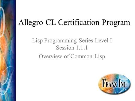 Allegro CL Certification Program Lisp Programming Series Level I Session 1.1.1 Overview of Common Lisp.
