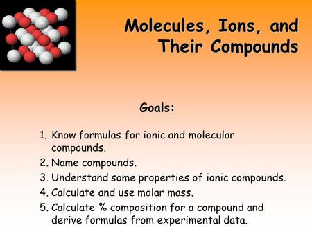 Molecules, Ions, and Their Compounds Goals: 1.Know formulas for ionic and molecular compounds. 2.Name compounds. 3.Understand some properties of ionic.