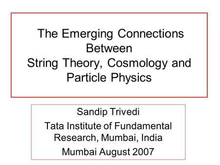 The Emerging Connections Between String Theory, Cosmology and Particle Physics Sandip Trivedi Tata Institute of Fundamental Research, Mumbai, India Mumbai.