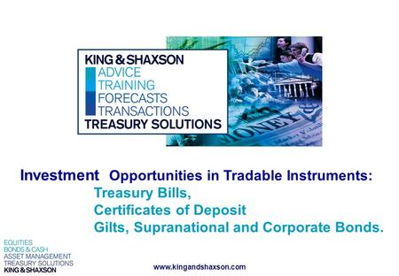 Www.kingandshaxson.com Investment Opportunities in Tradable Instruments: Treasury Bills, Certificates of Deposit Gilts, Supranational and Corporate Bonds.