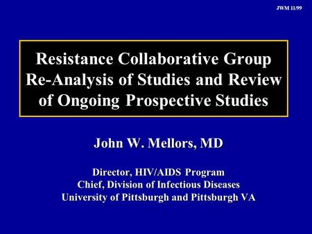 JWM 11/99 Resistance Collaborative Group Re-Analysis of Studies and Review of Ongoing Prospective Studies John W. Mellors, MD Director, HIV/AIDS Program.
