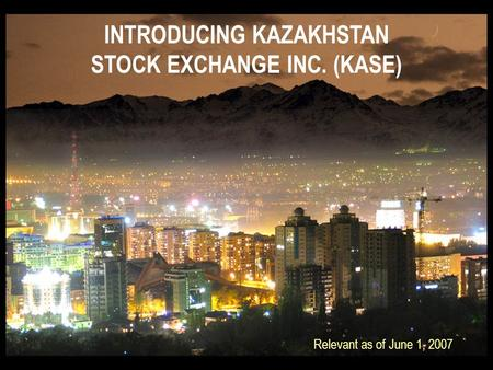 INTRODUCING KAZAKHSTAN STOCK EXCHANGE INC. (KASE) Relevant as of June 1, 2007.
