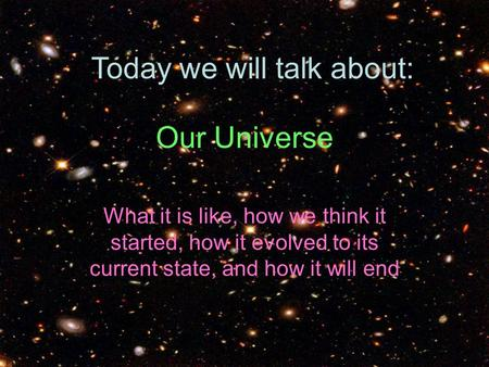 Our Universe What it is like, how we think it started, how it evolved to its current state, and how it will end Today we will talk about: