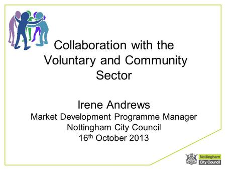 Collaboration with the Voluntary and Community Sector Irene Andrews Market Development Programme Manager Nottingham City Council 16 th October 2013.