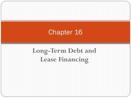 Long-Term Debt and Lease Financing Chapter 16. Chapter 16 - Outline Bond Terminology Priority of Claims Methods of Repayment 3 Types of Bond Yields Other.